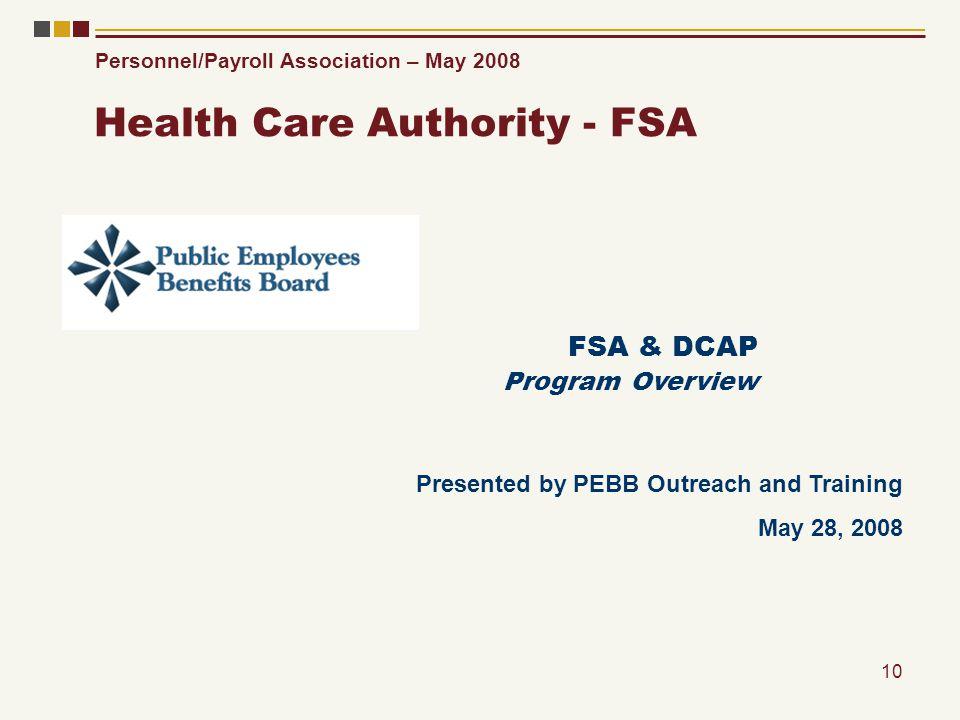 Personnel/Payroll Association – May 2008 10 Health Care Authority - FSA FSA & DCAP Program Overview Presented by PEBB Outreach and Training May 28, 20