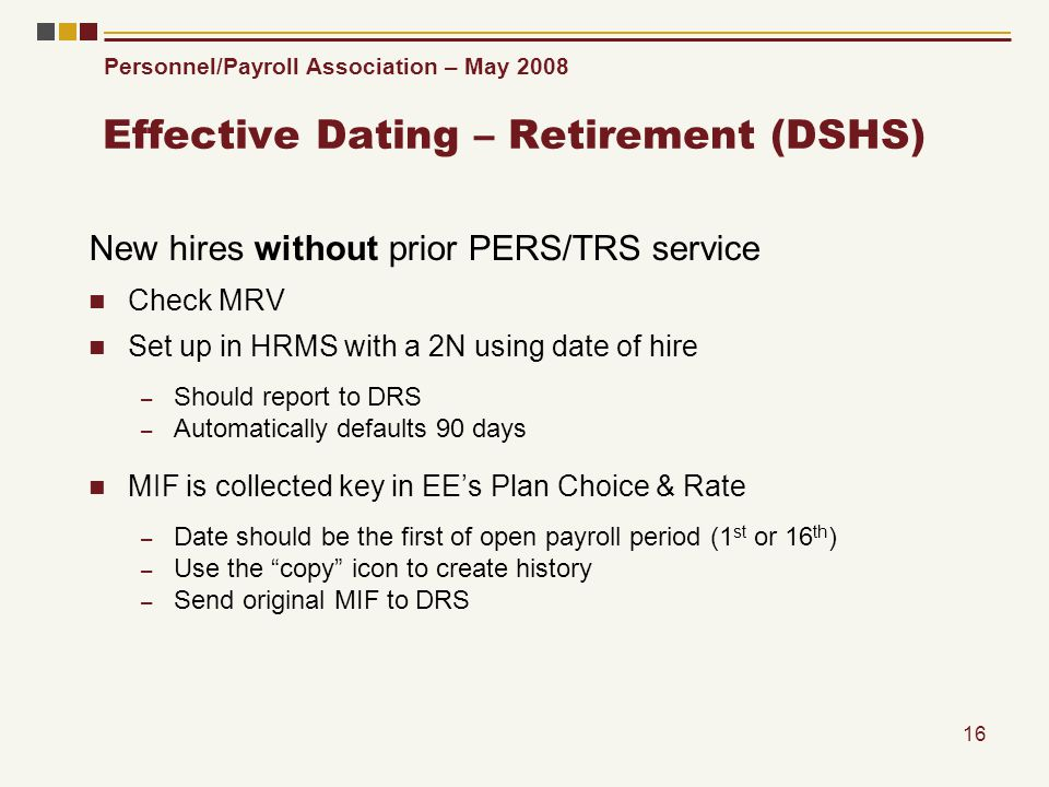 Personnel/Payroll Association – May 2008 16 Effective Dating – Retirement (DSHS) New hires without prior PERS/TRS service Check MRV Set up in HRMS with a 2N using date of hire – Should report to DRS – Automatically defaults 90 days MIF is collected key in EEs Plan Choice & Rate – Date should be the first of open payroll period (1 st or 16 th ) – Use the copy icon to create history – Send original MIF to DRS