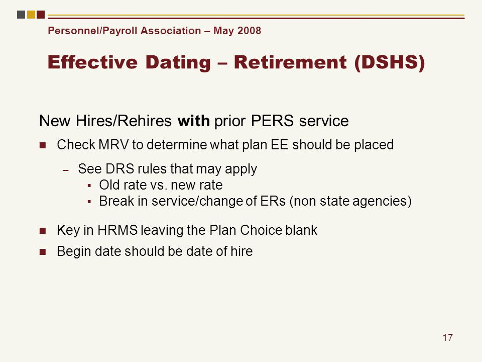 Personnel/Payroll Association – May 2008 17 Effective Dating – Retirement (DSHS) New Hires/Rehires with prior PERS service Check MRV to determine what plan EE should be placed – See DRS rules that may apply Old rate vs.