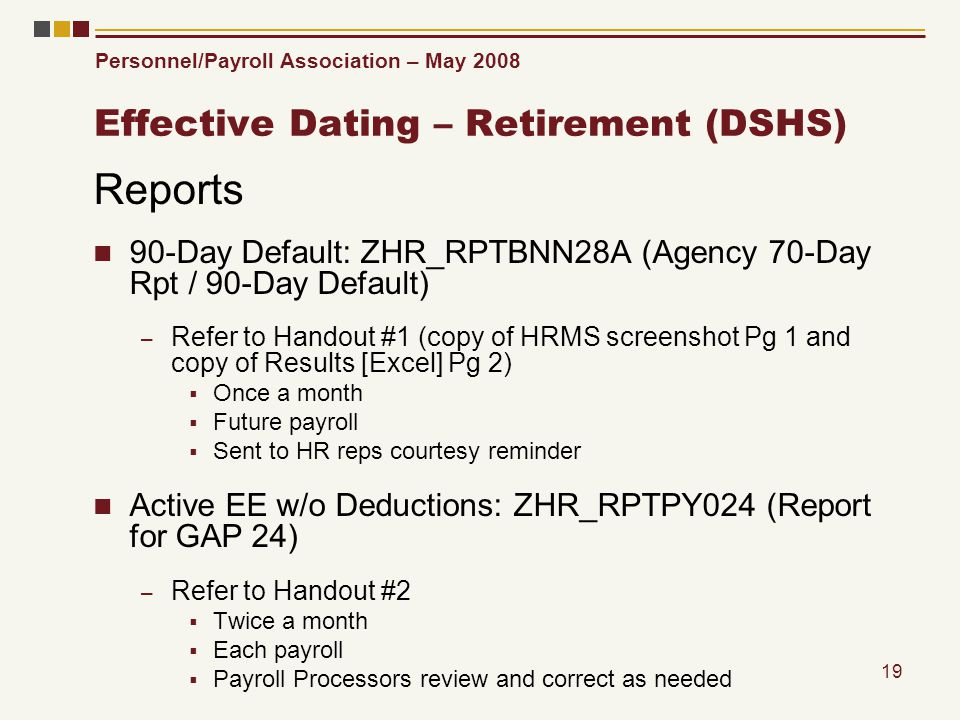 Personnel/Payroll Association – May 2008 19 Effective Dating – Retirement (DSHS) Reports 90-Day Default: ZHR_RPTBNN28A (Agency 70-Day Rpt / 90-Day Def