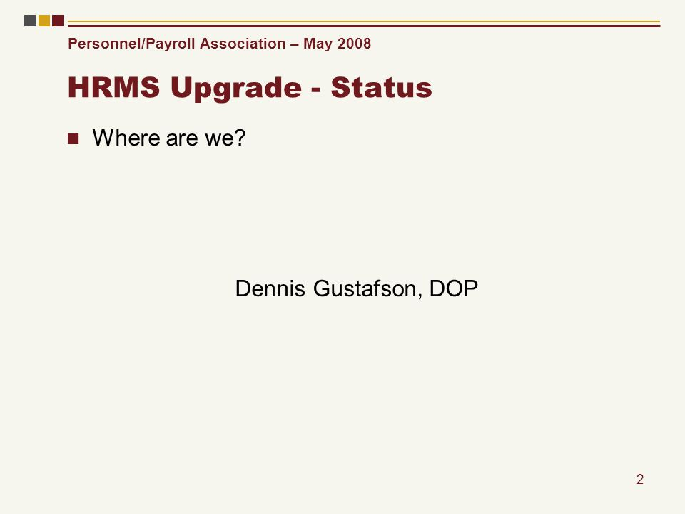 Personnel/Payroll Association – May 2008 2 HRMS Upgrade - Status Where are we? Dennis Gustafson, DOP
