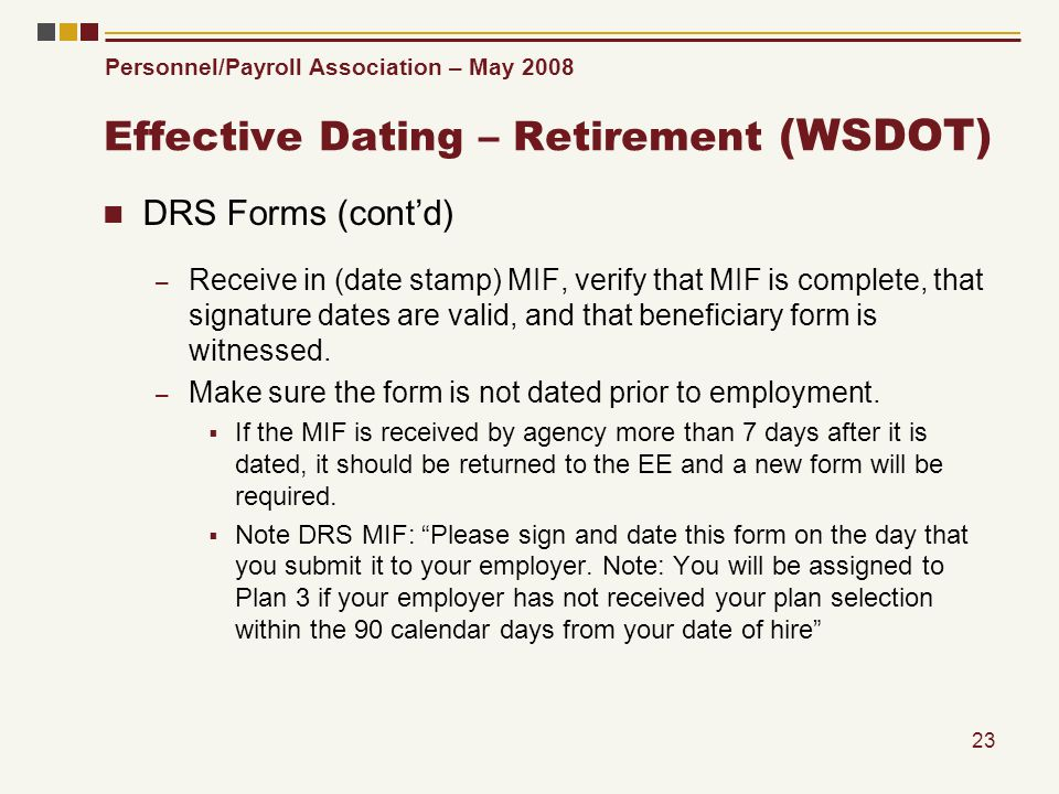 Personnel/Payroll Association – May 2008 23 Effective Dating – Retirement (WSDOT) DRS Forms (contd) – Receive in (date stamp) MIF, verify that MIF is complete, that signature dates are valid, and that beneficiary form is witnessed.