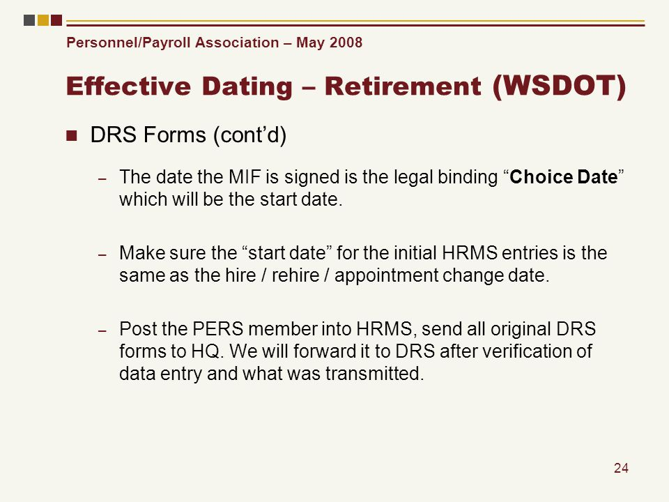 Personnel/Payroll Association – May 2008 24 Effective Dating – Retirement (WSDOT) DRS Forms (contd) – The date the MIF is signed is the legal binding