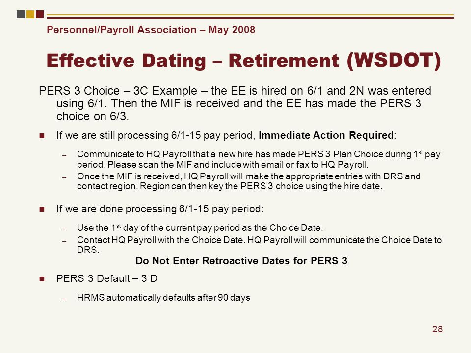 Personnel/Payroll Association – May 2008 28 Effective Dating – Retirement (WSDOT) PERS 3 Choice – 3C Example – the EE is hired on 6/1 and 2N was entered using 6/1.
