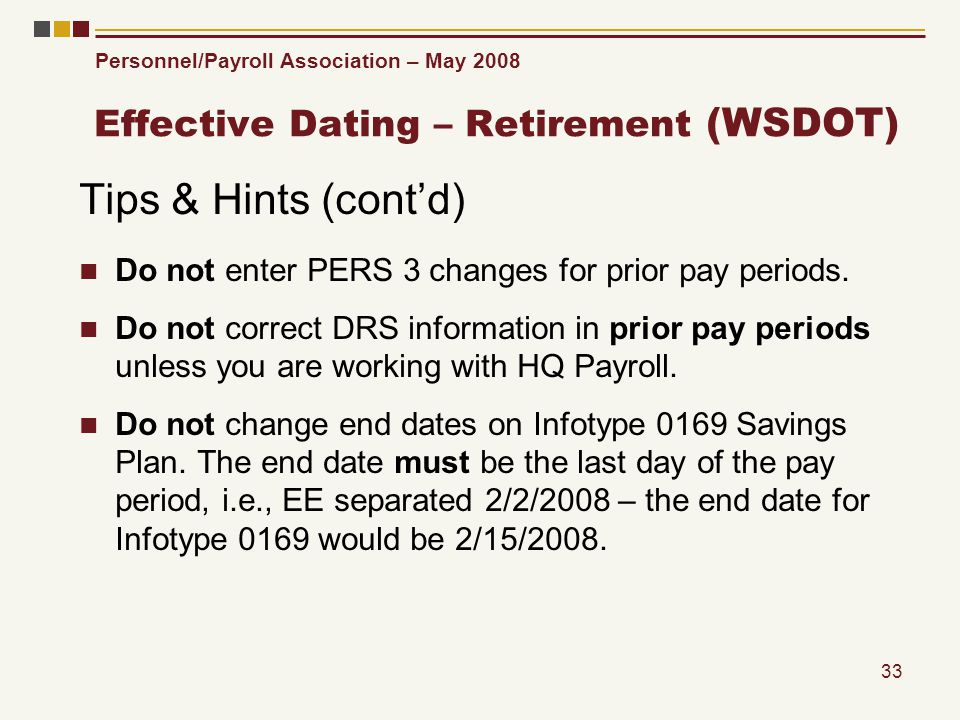 Personnel/Payroll Association – May 2008 33 Effective Dating – Retirement (WSDOT) Tips & Hints (contd) Do not enter PERS 3 changes for prior pay periods.