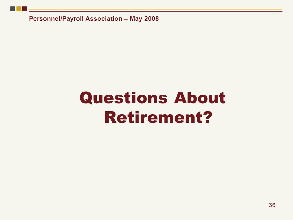 Personnel/Payroll Association – May 2008 36 Questions About Retirement?