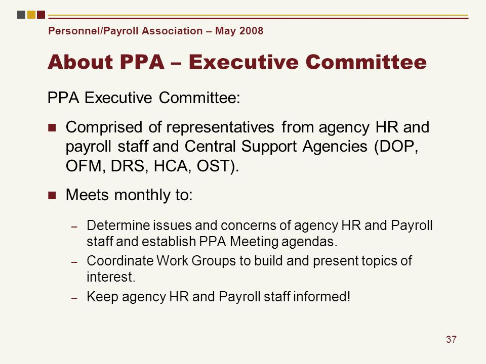 Personnel/Payroll Association – May 2008 37 About PPA – Executive Committee PPA Executive Committee: Comprised of representatives from agency HR and p