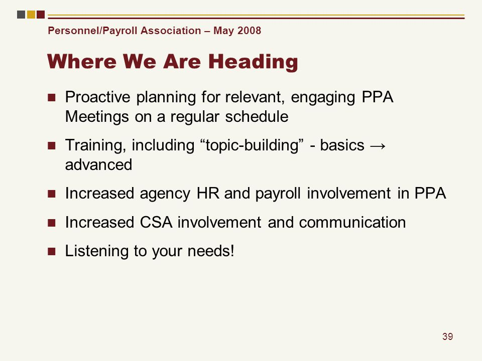 Personnel/Payroll Association – May 2008 39 Where We Are Heading Proactive planning for relevant, engaging PPA Meetings on a regular schedule Training, including topic-building - basics advanced Increased agency HR and payroll involvement in PPA Increased CSA involvement and communication Listening to your needs!