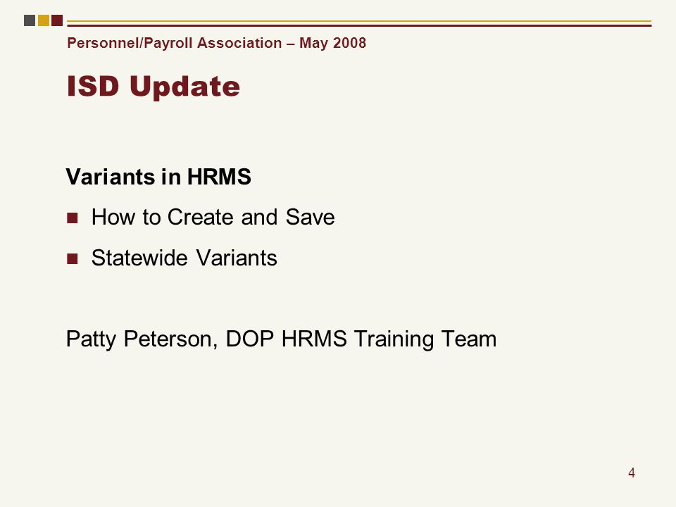 Personnel/Payroll Association – May 2008 4 ISD Update Variants in HRMS How to Create and Save Statewide Variants Patty Peterson, DOP HRMS Training Team