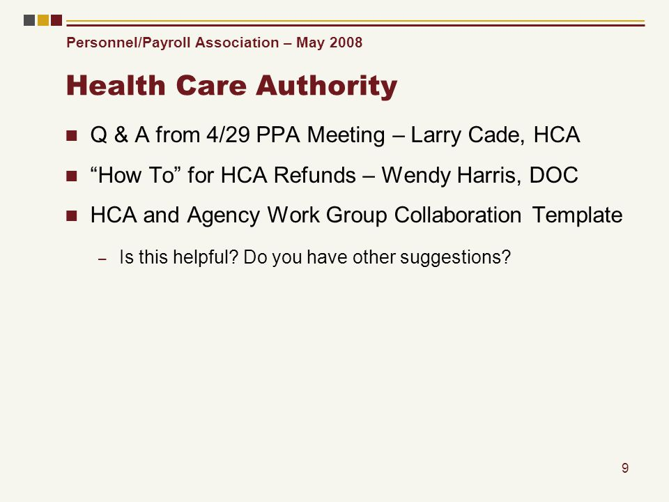 Personnel/Payroll Association – May 2008 9 Health Care Authority Q & A from 4/29 PPA Meeting – Larry Cade, HCA How To for HCA Refunds – Wendy Harris, DOC HCA and Agency Work Group Collaboration Template – Is this helpful.