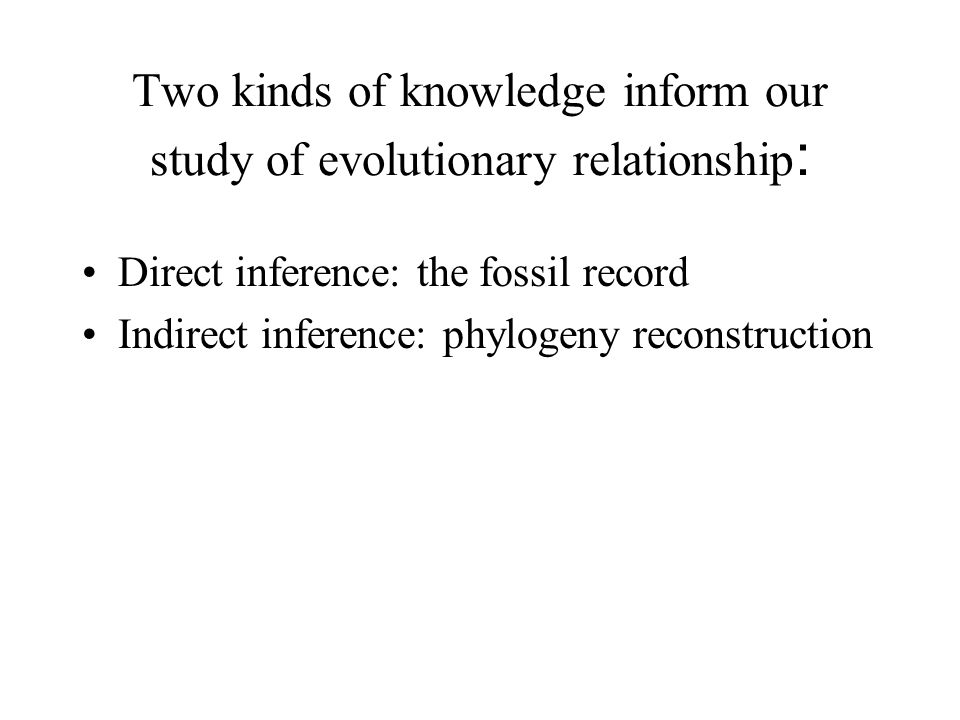 Two kinds of knowledge inform our study of evolutionary relationship : Direct inference: the fossil record Indirect inference: phylogeny reconstructio