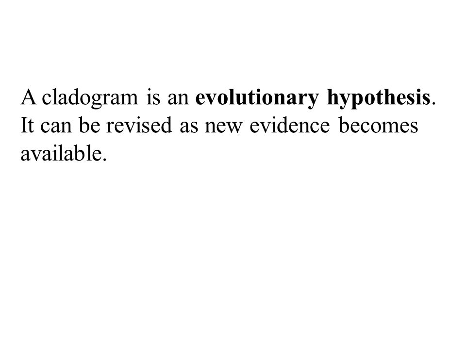 A cladogram is an evolutionary hypothesis. It can be revised as new evidence becomes available.