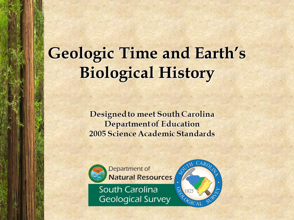 Geologic Time and Earths Biological History Designed to meet South Carolina Department of Education 2005 Science Academic Standards