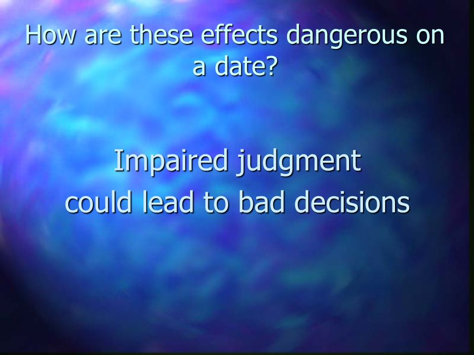 How are these effects dangerous on a date? Impaired judgment could lead to bad decisions