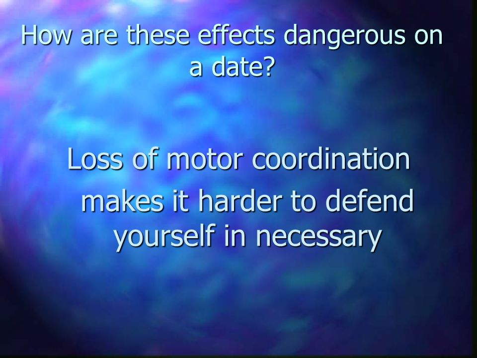 How are these effects dangerous on a date? Loss of motor coordination makes it harder to defend yourself in necessary makes it harder to defend yourse