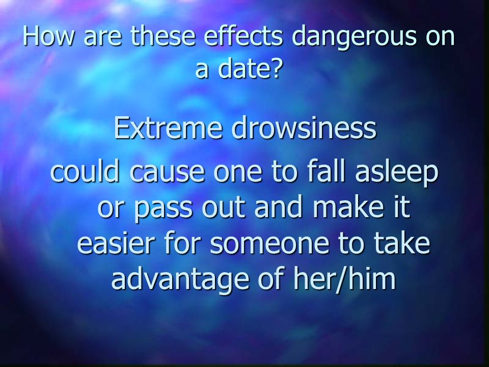 How are these effects dangerous on a date? Extreme drowsiness could cause one to fall asleep or pass out and make it easier for someone to take advant