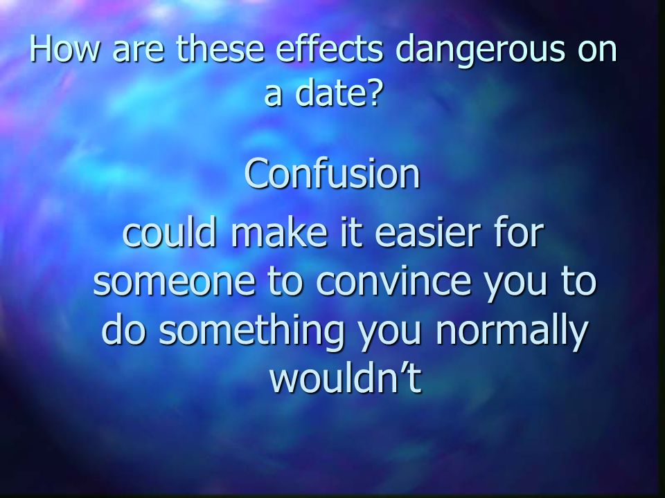 How are these effects dangerous on a date? Confusion could make it easier for someone to convince you to do something you normally wouldnt