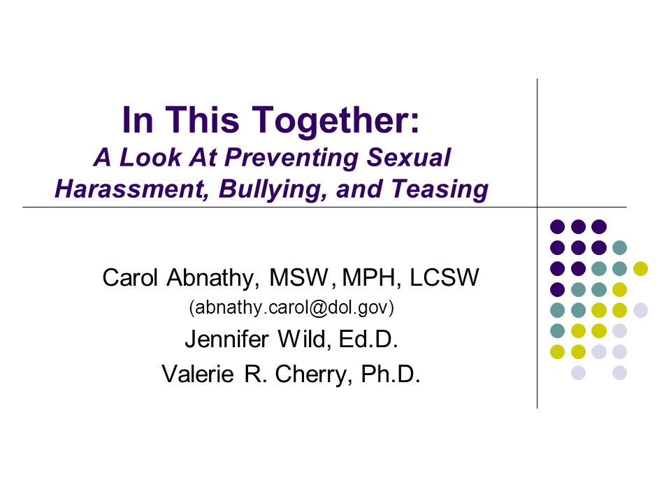 In This Together: A Look At Preventing Sexual Harassment, Bullying, and Teasing Carol Abnathy, MSW, MPH, LCSW (abnathy.carol@dol.gov) Jennifer Wild, Ed.D.