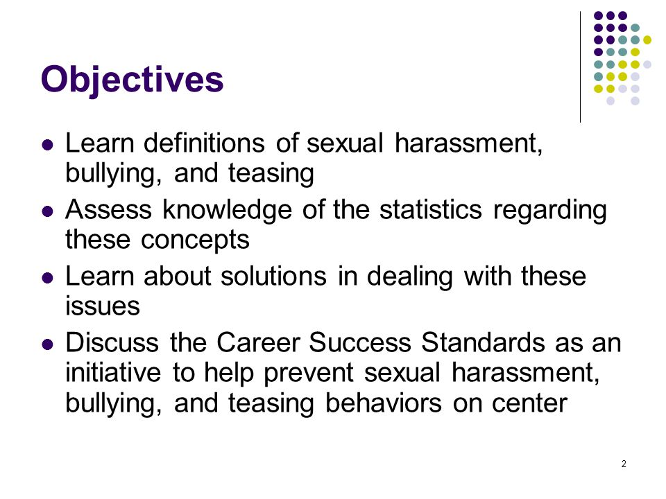 2 Objectives Learn definitions of sexual harassment, bullying, and teasing Assess knowledge of the statistics regarding these concepts Learn about solutions in dealing with these issues Discuss the Career Success Standards as an initiative to help prevent sexual harassment, bullying, and teasing behaviors on center