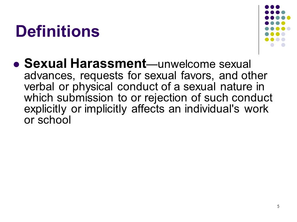 5 Definitions Sexual Harassment unwelcome sexual advances, requests for sexual favors, and other verbal or physical conduct of a sexual nature in which submission to or rejection of such conduct explicitly or implicitly affects an individual s work or school