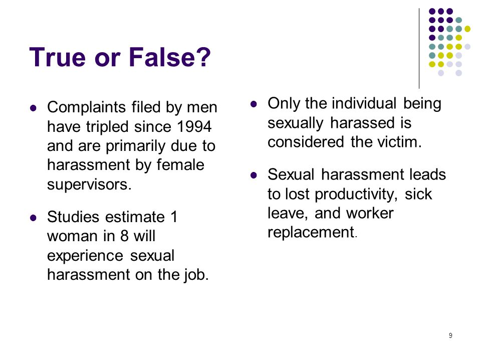 9 True or False? Complaints filed by men have tripled since 1994 and are primarily due to harassment by female supervisors. Studies estimate 1 woman i