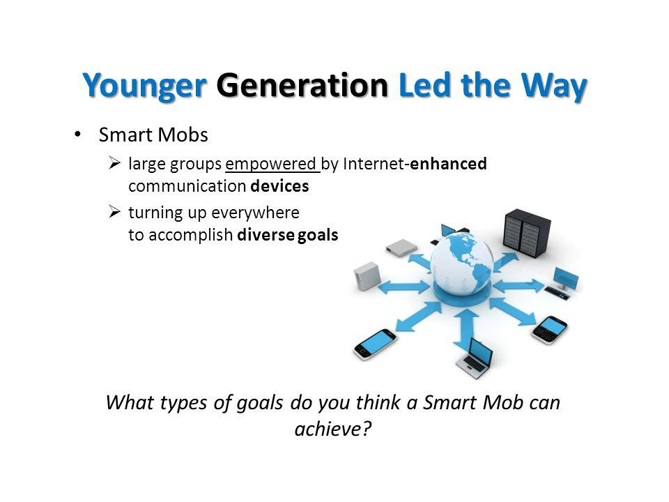 Younger GenerationLed the Way Younger Generation Led the Way Smart Mobs large groups empowered by Internet-enhanced communication devices turning up everywhere to accomplish diverse goals What types of goals do you think a Smart Mob can achieve