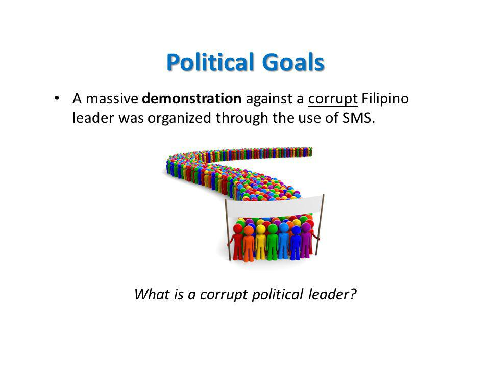 Political Goals A massive demonstration against a corrupt Filipino leader was organized through the use of SMS.