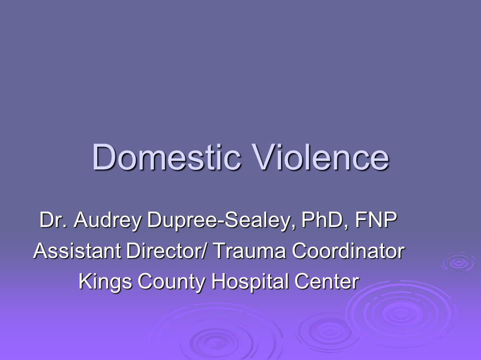 Domestic Violence Dr. Audrey Dupree-Sealey, PhD, FNP Assistant Director/ Trauma Coordinator Kings County Hospital Center