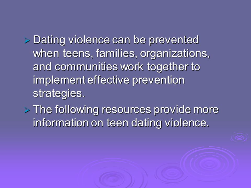 Dating violence can be prevented when teens, families, organizations, and communities work together to implement effective prevention strategies. Dati