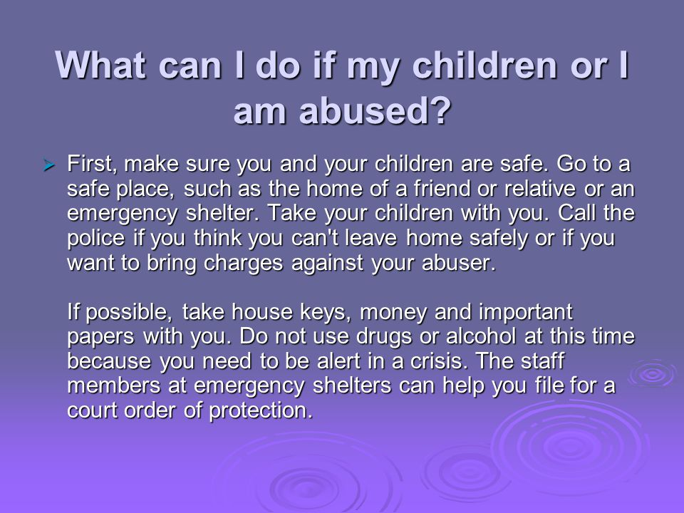 What can I do if my children or I am abused? First, make sure you and your children are safe. Go to a safe place, such as the home of a friend or rela