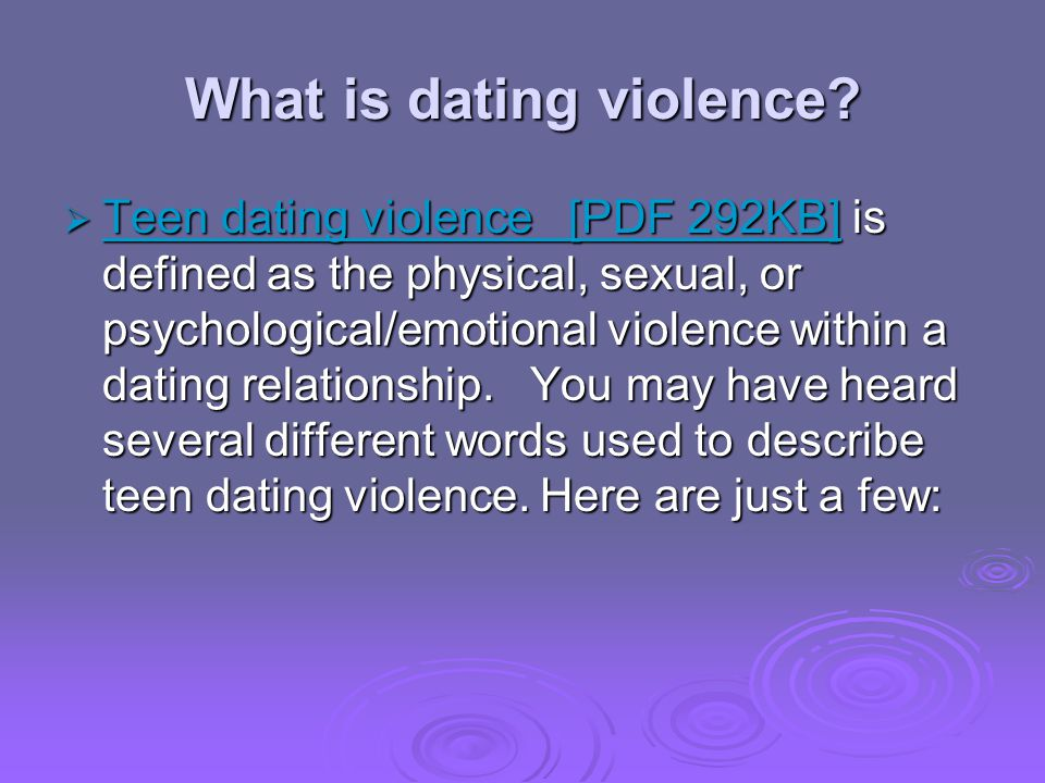 What is dating violence? Teen dating violence [PDF 292KB] is defined as the physical, sexual, or psychological/emotional violence within a dating rela