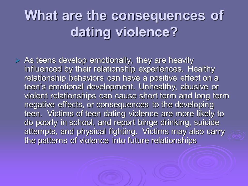 What are the consequences of dating violence? As teens develop emotionally, they are heavily influenced by their relationship experiences. Healthy rel