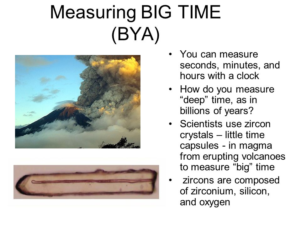 Measuring BIG TIME (BYA) You can measure seconds, minutes, and hours with a clock How do you measure deep time, as in billions of years.