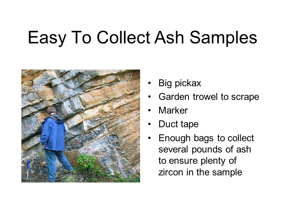 Easy To Collect Ash Samples Big pickax Garden trowel to scrape Marker Duct tape Enough bags to collect several pounds of ash to ensure plenty of zircon in the sample