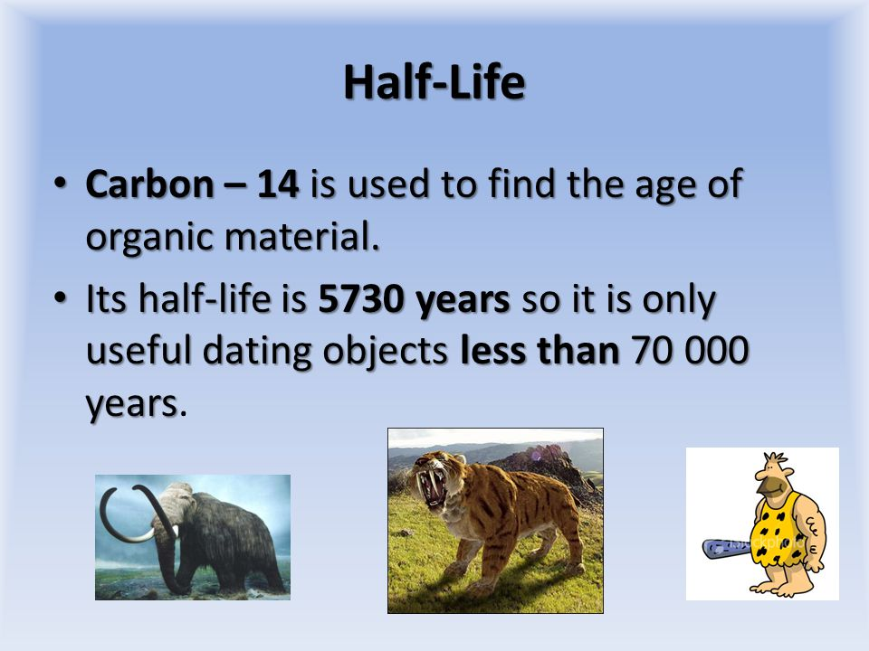 Half-Life Carbon – 14 is used to find the age of organic material.