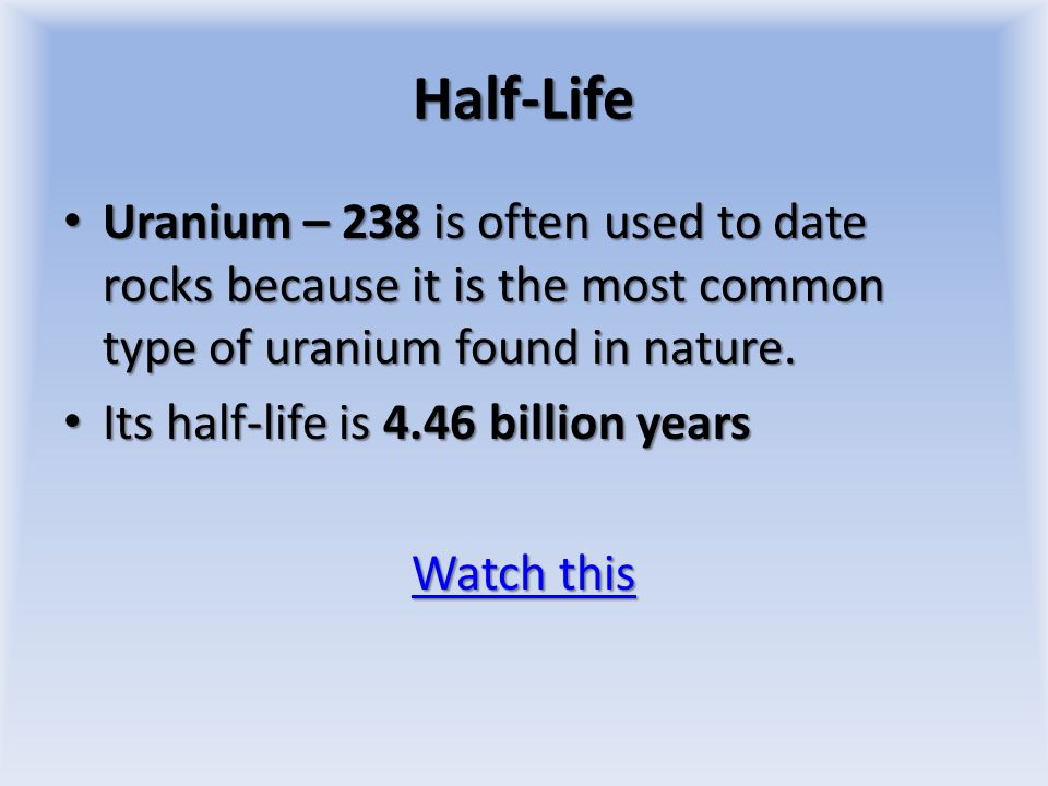 Half-Life Uranium – 238 is often used to date rocks because it is the most common type of uranium found in nature.