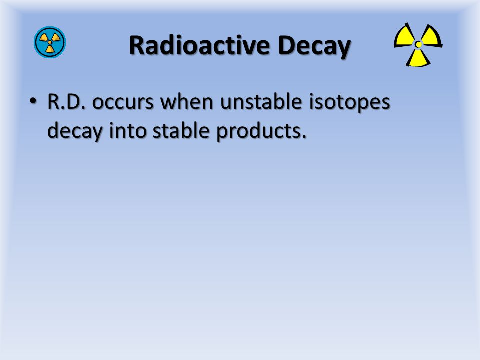 Radioactive Decay R.D. occurs when unstable isotopes decay into stable products.