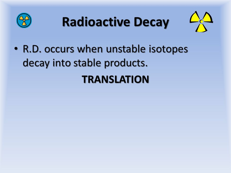 Radioactive Decay R.D.occurs when unstable isotopes decay into stable products.