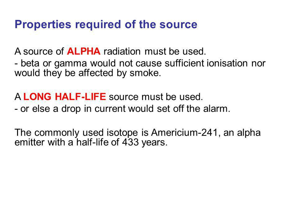 Properties required of the source A source of ALPHA radiation must be used. - beta or gamma would not cause sufficient ionisation nor would they be af