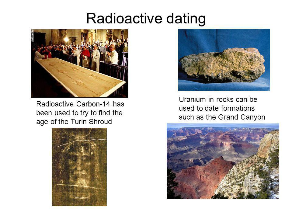 Radioactive dating Uranium in rocks can be used to date formations such as the Grand Canyon Radioactive Carbon-14 has been used to try to find the age