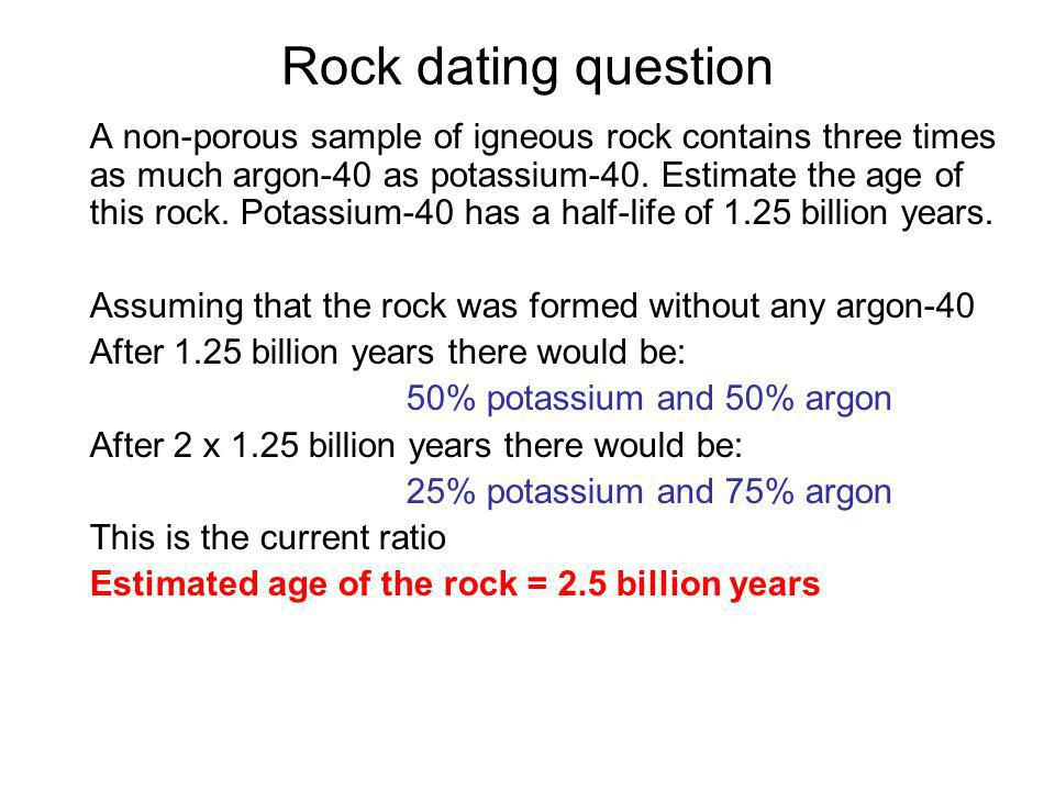 Rock dating question A non-porous sample of igneous rock contains three times as much argon-40 as potassium-40. Estimate the age of this rock. Potassi