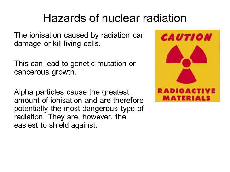 Hazards of nuclear radiation The ionisation caused by radiation can damage or kill living cells. This can lead to genetic mutation or cancerous growth