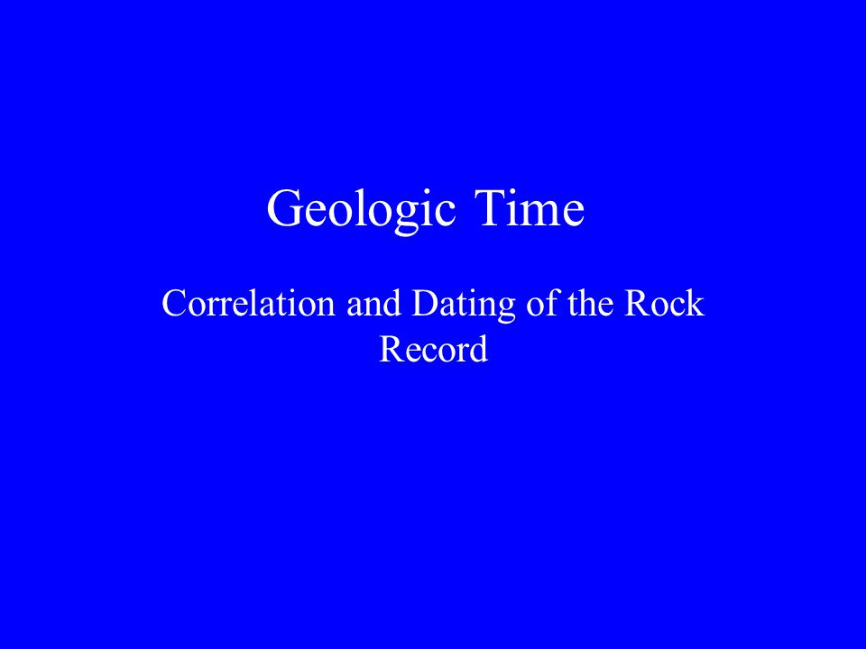 Geologic Time Correlation and Dating of the Rock Record