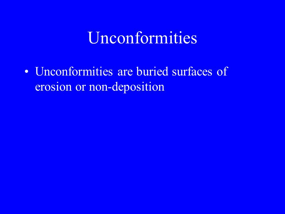 Unconformities Unconformities are buried surfaces of erosion or non-deposition