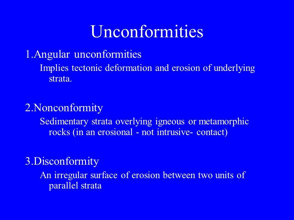 Unconformities 1.Angular unconformities Implies tectonic deformation and erosion of underlying strata. 2.Nonconformity Sedimentary strata overlying ig
