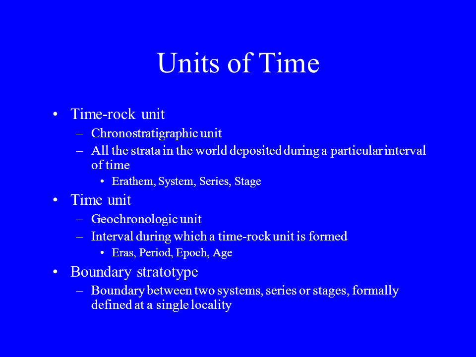 Units of Time Time-rock unit –Chronostratigraphic unit –All the strata in the world deposited during a particular interval of time Erathem, System, Se