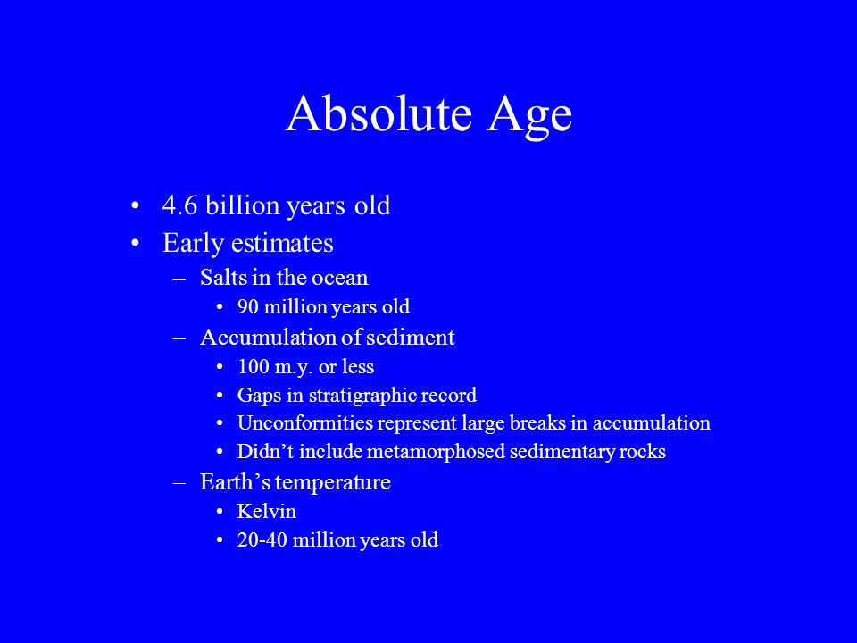 Absolute Age 4.6 billion years old Early estimates –Salts in the ocean 90 million years old –Accumulation of sediment 100 m.y. or less Gaps in stratig