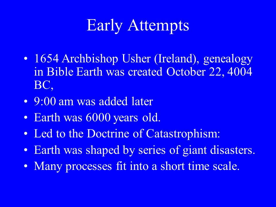 Early Attempts 1654 Archbishop Usher (Ireland), genealogy in Bible Earth was created October 22, 4004 BC, 9:00 am was added later Earth was 6000 years