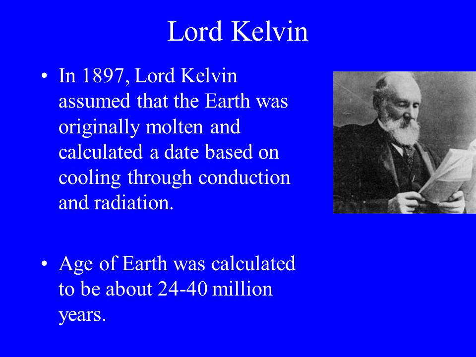Lord Kelvin In 1897, Lord Kelvin assumed that the Earth was originally molten and calculated a date based on cooling through conduction and radiation.