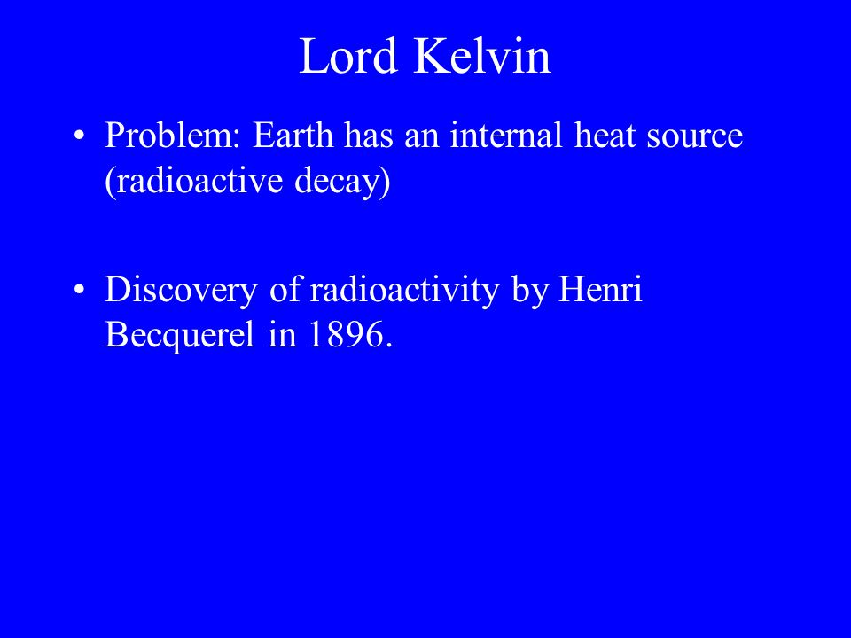Lord Kelvin Problem: Earth has an internal heat source (radioactive decay) Discovery of radioactivity by Henri Becquerel in 1896.